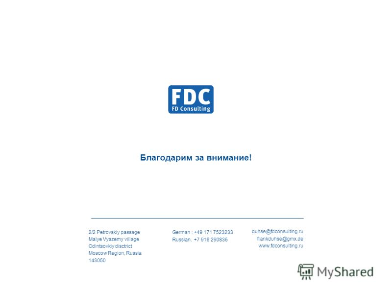 2/2 Petrovskiy passage Malye Vyazemy village Odintsovkiy disctrict Moscow Region, Russia 143050 German : +49 171 7523233 Russian. +7 916 290835 duhse@fdconsulting.ru frankduhse@gmx.de www.fdconsulting.ru Благодарим за внимание!
