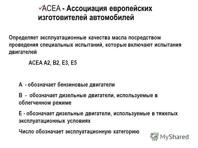 ACEA - Ассоциация европейских изготовителей автомобилей Определяет эксплуатационные качества масла посредством проведения специальных испытаний, которые включают испытания двигателей ACEA A2, B2, E3, E5 A - обозначает бензиновые двигатели B - обознач