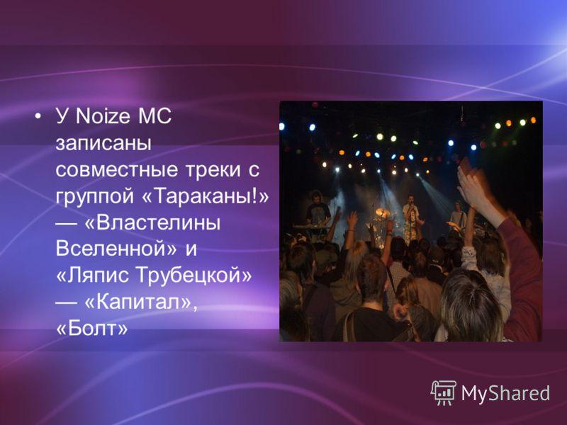 У Noize MC записаны совместные треки с группой «Тараканы!» «Властелины Вселенной» и «Ляпис Трубецкой» «Капитал», «Болт»