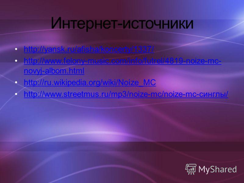 Интернет-источники http://yansk.ru/afisha/koncerty/1337/ http://www.felony-music.com/info/futrel/4819-noize-mc- novyj-albom.htmlhttp://www.felony-music.com/info/futrel/4819-noize-mc- novyj-albom.html http://ru.wikipedia.org/wiki/Noize_MC http://www.s