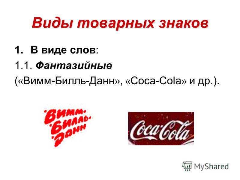 Виды товарных знаков 1.В виде слов: 1.1. Фантазийные ( « Вимм-Билль-Данн », « Coca-Cola » и др.).