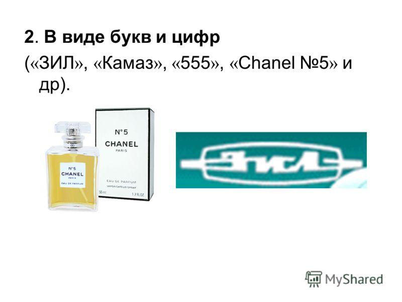 2. В виде букв и цифр ( « ЗИЛ », « Камаз », « 555 », « Chanel 5 » и др).