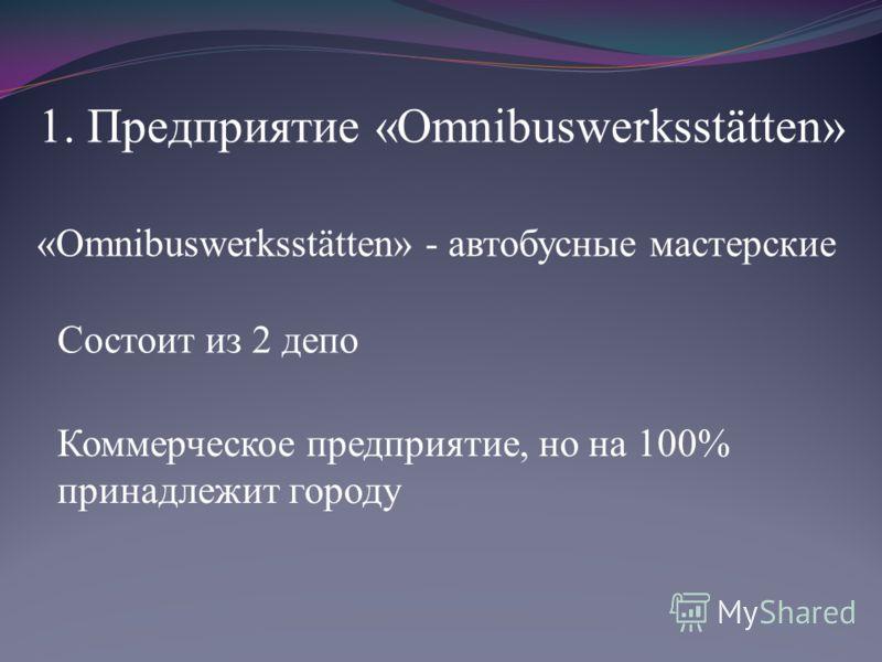 1. Предприятие «Omnibuswerksstätten» «Omnibuswerksstätten» - автобусные мастерские Состоит из 2 депо Коммерческое предприятие, но на 100% принадлежит городу