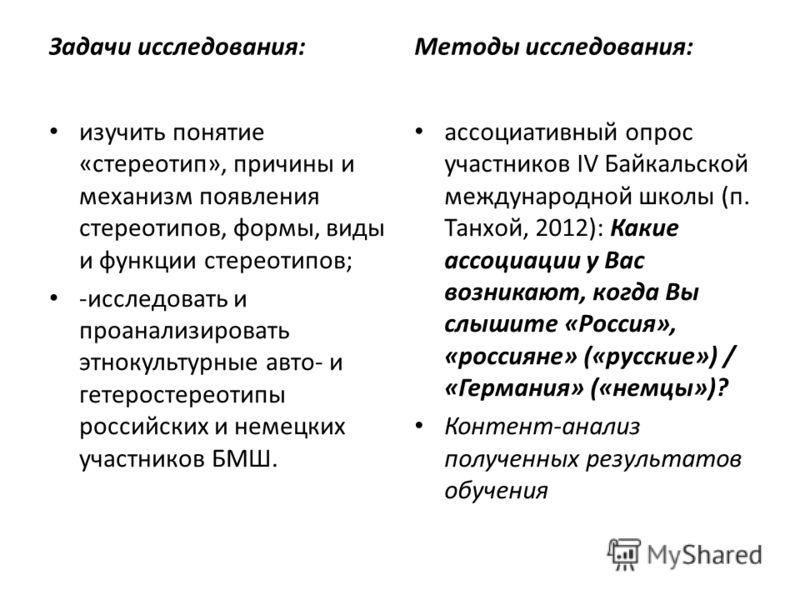 Задачи исследования: изучить понятие «стереотип», причины и механизм появления стереотипов, формы, виды и функции стереотипов; -исследовать и проанализировать этнокультурные авто- и гетеростереотипы российских и немецких участников БМШ. Методы исслед