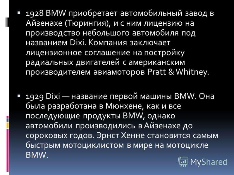 1928 BMW приобретает автомобильный завод в Айзенахе (Тюрингия), и с ним лицензию на производство небольшого автомобиля под названием Dixi. Компания заключает лицензионное соглашение на постройку радиальных двигателей с американским производителем ави