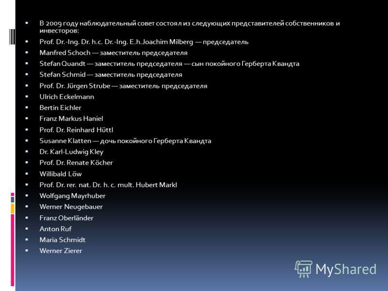 В 2009 году наблюдательный совет состоял из следующих представителей собственников и инвесторов: Prof. Dr.-Ing. Dr. h.c. Dr.-Ing. E.h.Joachim Milberg председатель Manfred Schoch заместитель председателя Stefan Quandt заместитель председателя сын поко
