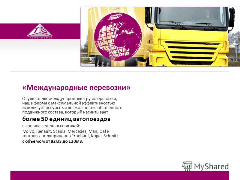 «Международные перевозки» Осуществляя международные грузоперевозки, наша фирма с максимальной эффективностью использует ресурсные возможности собственного подвижного состава, который насчитывает более 50 единиц автопоездов в составе седельных тягачей