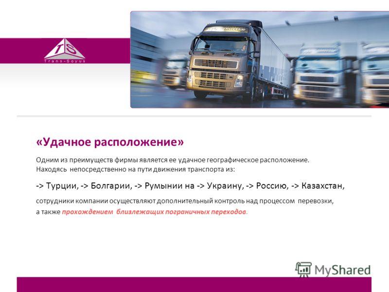 «Удачное расположение» Одним из преимуществ фирмы является ее удачное географическое расположение. Находясь непосредственно на пути движения транспорта из: -> Турции, -> Болгарии, -> Румынии на -> Украину, -> Россию, -> Казахстан, сотрудники компании