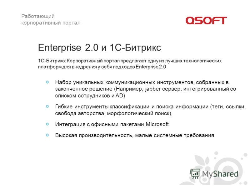 Enterprise 2.0 и 1C-Битрикс Набор уникальных коммуникационных инструментов, собранных в законченное решение (Например, jabber сервер, интегрированный со списком сотрудников и AD) Гибкие инструменты классификации и поиска информации (теги, ссылки, сво