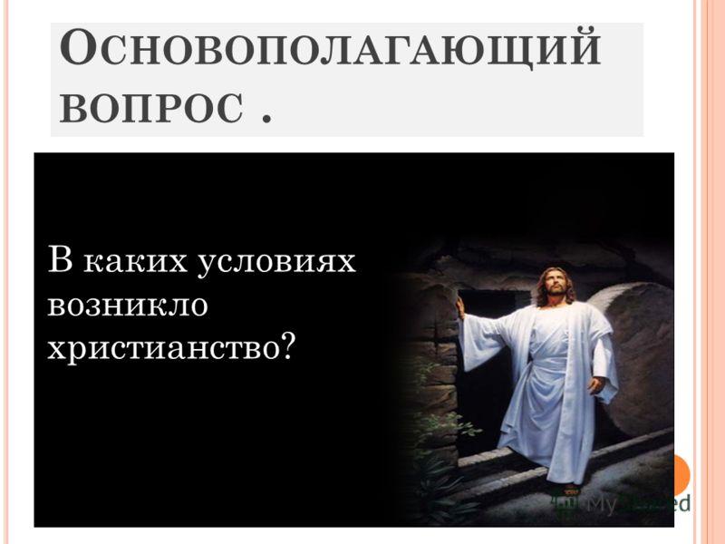 О СНОВОПОЛАГАЮЩИЙ ВОПРОС. В каких условиях возникло христианство?