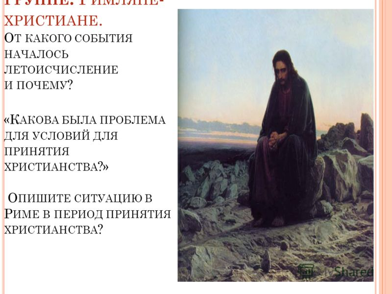 В ОПРОСЫ 2 ГРУППЕ : Р ИМЛЯНЕ - ХРИСТИАНЕ. О Т КАКОГО СОБЫТИЯ НАЧАЛОСЬ ЛЕТОИСЧИСЛЕНИЕ И ПОЧЕМУ ? «К АКОВА БЫЛА ПРОБЛЕМА ДЛЯ УСЛОВИЙ ДЛЯ ПРИНЯТИЯ ХРИСТИАНСТВА ?» О ПИШИТЕ СИТУАЦИЮ В Р ИМЕ В ПЕРИОД ПРИНЯТИЯ ХРИСТИАНСТВА ?