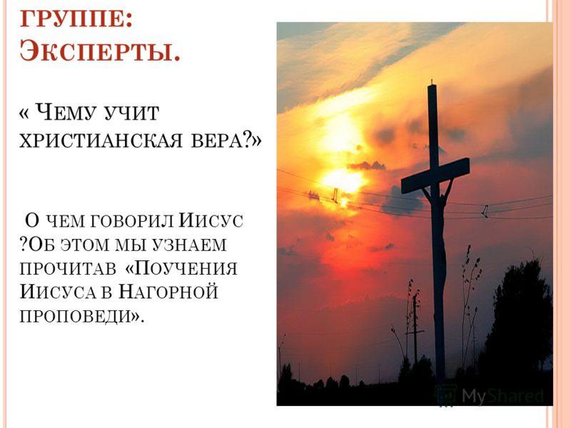 В ОПРОСЫ 3 ГРУППЕ : Э КСПЕРТЫ. « Ч ЕМУ УЧИТ ХРИСТИАНСКАЯ ВЕРА ?» О ЧЕМ ГОВОРИЛ И ИСУС ?О Б ЭТОМ МЫ УЗНАЕМ ПРОЧИТАВ «П ОУЧЕНИЯ И ИСУСА В Н АГОРНОЙ ПРОПОВЕДИ ».