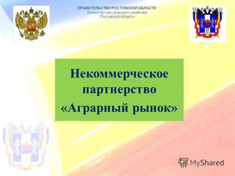 Некоммерческое партнерство «Аграрный рынок» ПРАВИТЕЛЬСТВО РОСТОВСКОЙ ОБЛАСТИ Министерство сельского хозяйства Ростовской области