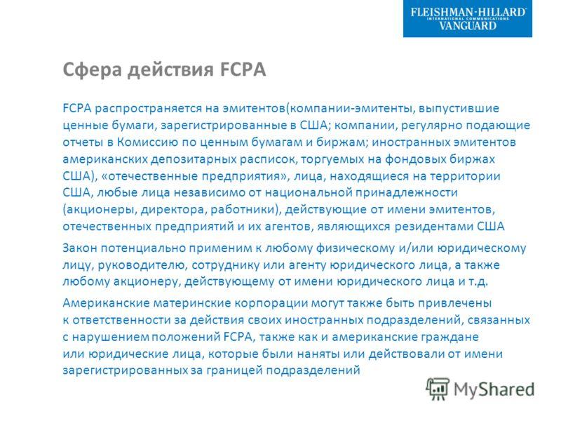Сфера действия FCPA FCPA распространяется на эмитентов(компании-эмитенты, выпустившие ценные бумаги, зарегистрированные в США; компании, регулярно подающие отчеты в Комиссию по ценным бумагам и биржам; иностранных эмитентов американских депозитарных