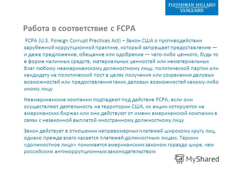 Работа в соответствие с FCPA FCPA (U.S. Foreign Corrupt Practices Act) – Закон США о противодействии зарубежной коррупционной практике, который запрещает предоставление и даже предложение, обещание или одобрение чего-либо ценного, будь то в форме нал