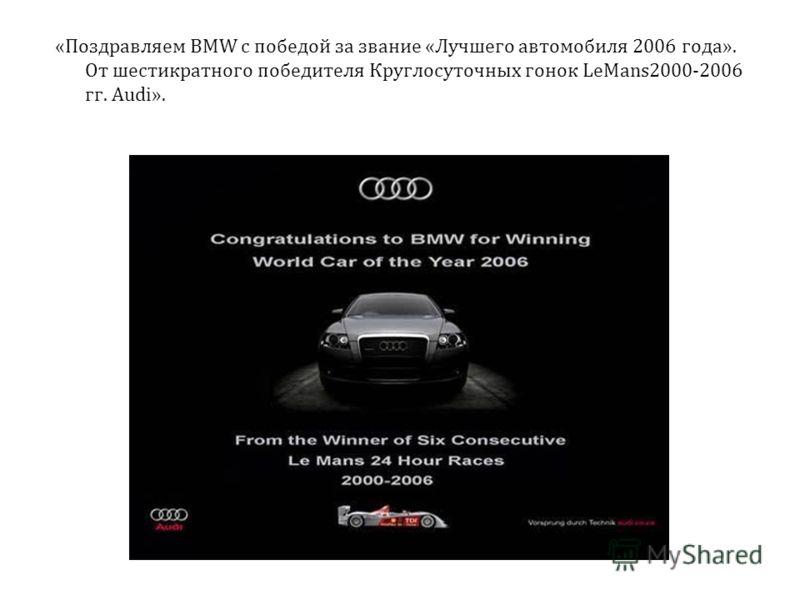 «Поздравляем BMW с победой за звание «Лучшего автомобиля 2006 года». От шестикратного победителя Круглосуточных гонок LeMans2000-2006 гг. Audi».