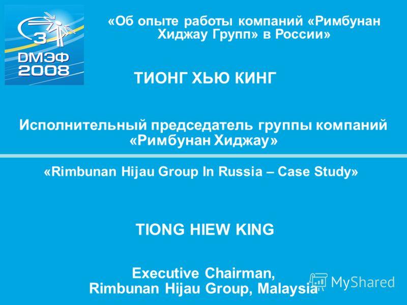 ТИОНГ ХЬЮ КИНГ Исполнительный председатель группы компаний «Римбунан Хиджау» «Об опыте работы компаний «Римбунан Хиджау Групп» в России» TIONG HIEW KING Executive Chairman, Rimbunan Hijau Group, Malaysia «Rimbunan Hijau Group In Russia – Case Study»