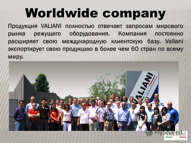 Worldwide company Продукция VALIANI полностью отвечает запросам мирового рынка режущего оборудования. Компания постоянно расширяет свою международную клиентскую базу. Valiani экспортирует свою продукцию в более чем 60 стран по всему миру.