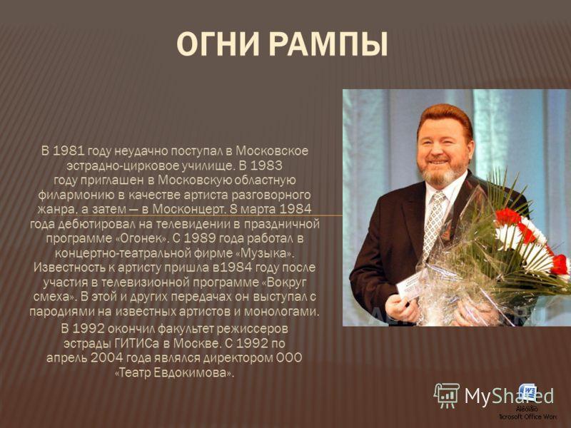 В 1981 году неудачно поступал в Московское эстрадно-цирковое училище. В 1983 году приглашен в Московскую областную филармонию в качестве артиста разговорного жанра, а затем в Москонцерт. 8 марта 1984 года дебютировал на телевидении в праздничной прог