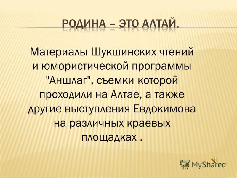 Материалы Шукшинских чтений и юмористической программы Аншлаг, съемки которой проходили на Алтае, а также другие выступления Евдокимова на различных краевых площадках.