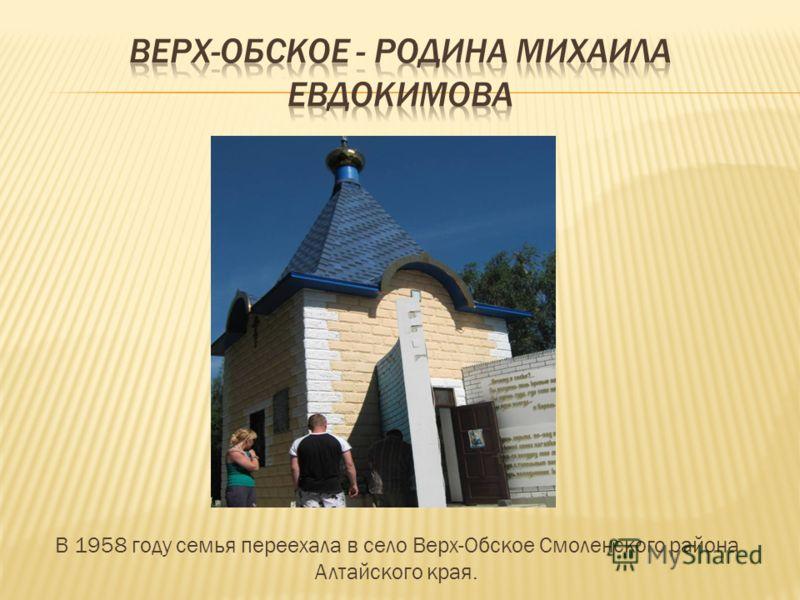 В 1958 году семья переехала в село Верх-Обское Смоленского района Алтайского края.