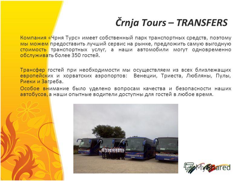 Črnja Tours – TRANSFERS Компания «Чрня Турс» имеет собственный парк транспортных средств, поэтому мы можем предоставить лучший сервис на рынке, предложить самую выгодную стоимость транспортных услуг, а наши автомобили могут одновременно обслуживать б