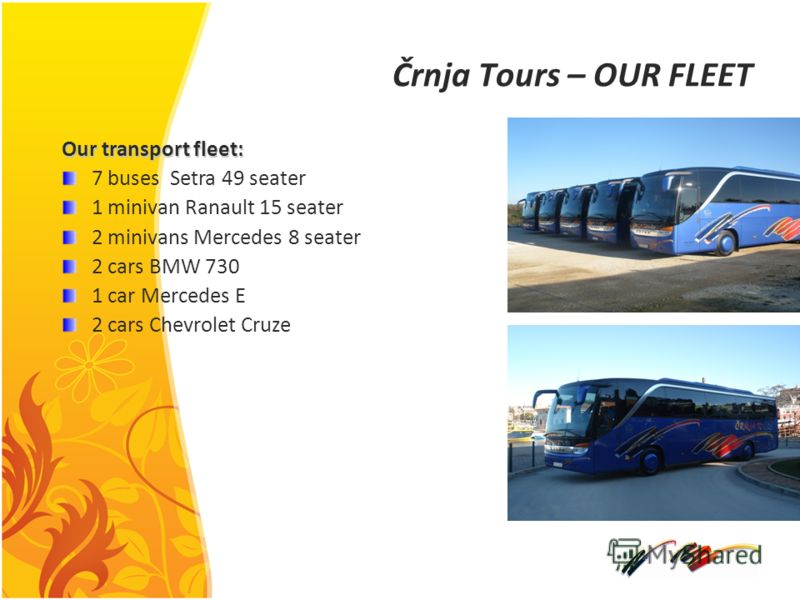 Črnja Tours – OUR FLEET Our transport fleet: 7 buses Setra 49 seater 1 minivan Ranault 15 seater 2 minivans Mercedes 8 seater 2 cars BMW 730 1 car Mercedes E 2 cars Chevrolet Cruze