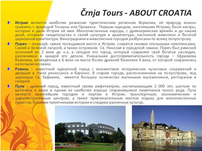 Črnja Tours - ABOUT CROATIA Истрия Истрия является наиболее развитым туристическим регионом Хорватии, её природу можно сравнить с природой Тосканы или Прованса. Первым народом, населявшим Истрию, были хистры, которые и дали Истрии её имя. Многочислен