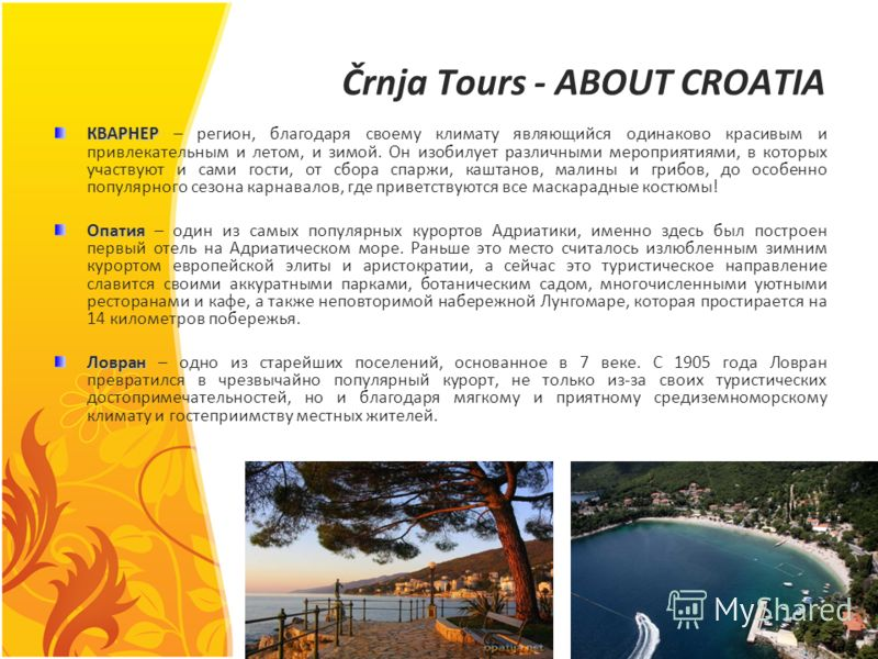 Črnja Tours - ABOUT CROATIA КВАРНЕР КВАРНЕР – регион, благодаря своему климату являющийся одинаково красивым и привлекательным и летом, и зимой. Он изобилует различными мероприятиями, в которых участвуют и сами гости, от сбора спаржи, каштанов, малин
