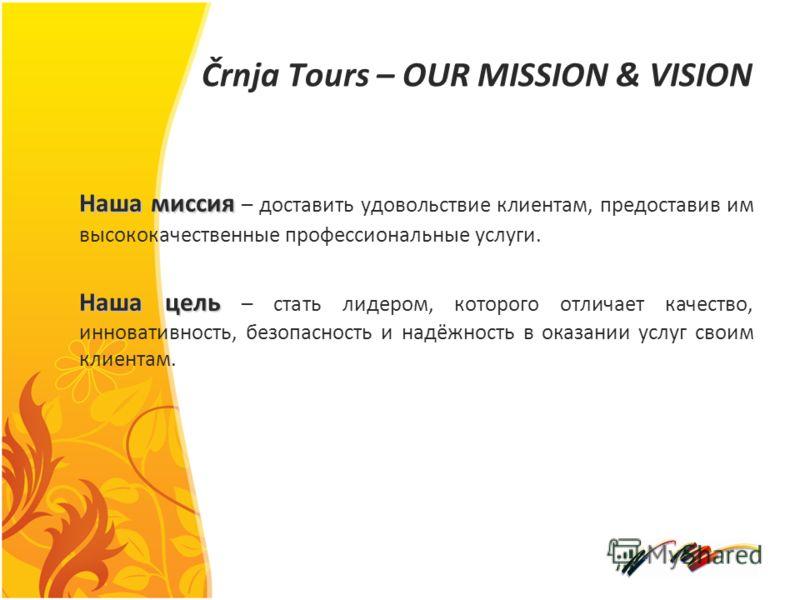 Črnja Tours – OUR MISSION & VISION Наша миссия Наша миссия – доставить удовольствие клиентам, предоставив им высококачественные профессиональные услуги. Наша цель Наша цель – стать лидером, которого отличает качество, инновативность, безопасность и н