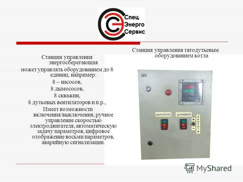 Станция управления энергосберегающая может управлять оборудованием до 8 единиц, например: 8 – насосов, 8 дымососов, 8 скважин, 8 дутьевых вентиляторов и п.р., Имеет возможности включения/выключения, ручное управление скоростью электродвигателя, автом