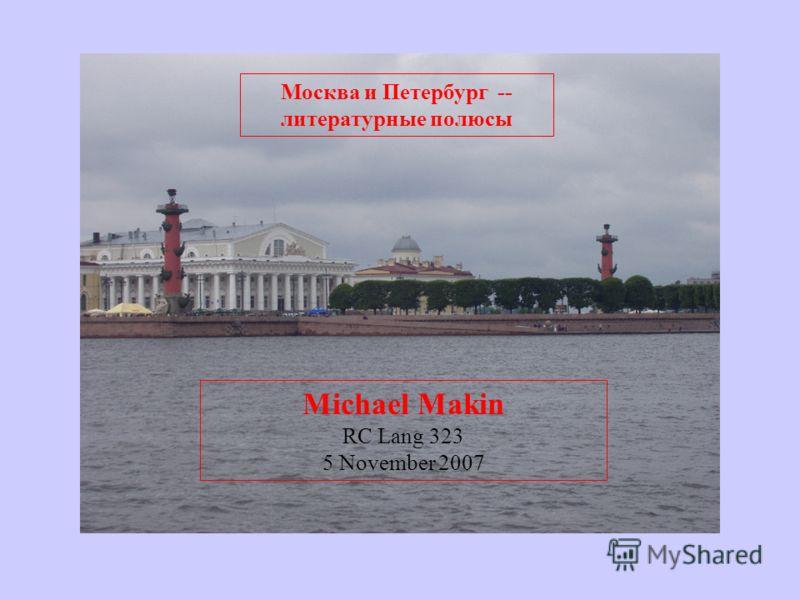 Москва и Петербург -- литературные полюсы Michael Makin RC Lang 323 5 November 2007