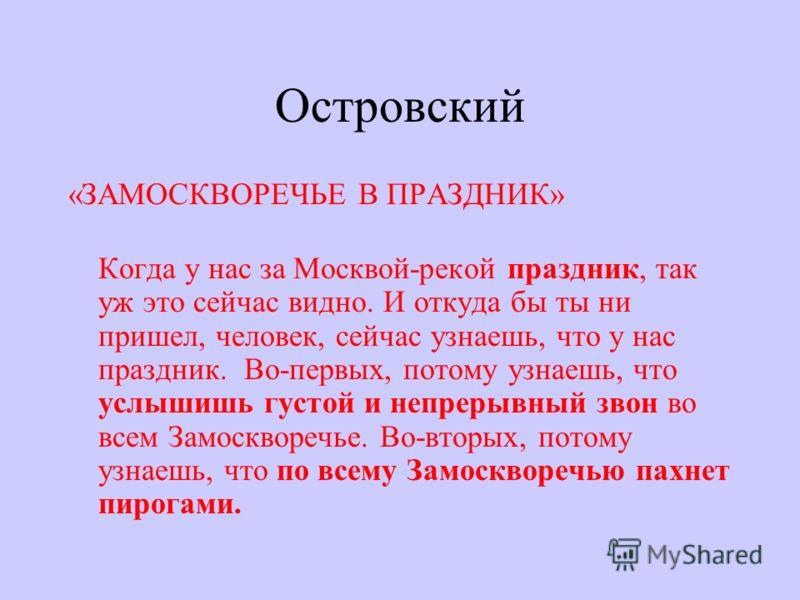Островский «ЗАМОСКВОРЕЧЬЕ В ПРАЗДНИК» Когда у нас за Москвой-рекой праздник, так уж это сейчас видно. И откуда бы ты ни пришел, человек, сейчас узнаешь, что у нас праздник. Во-первых, потому узнаешь, что услышишь густой и непрерывный звон во всем Зам