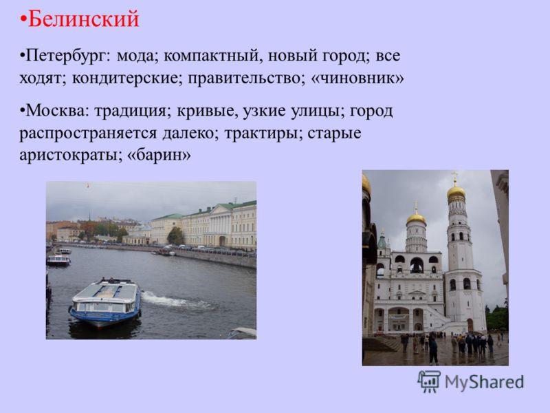 Белинский Петербург: мода; компактный, новый город; все ходят; кондитерские; правительство; «чиновник» Москва: традиция; кривые, узкие улицы; город распространяется далеко; трактиры; старые аристократы; «барин»