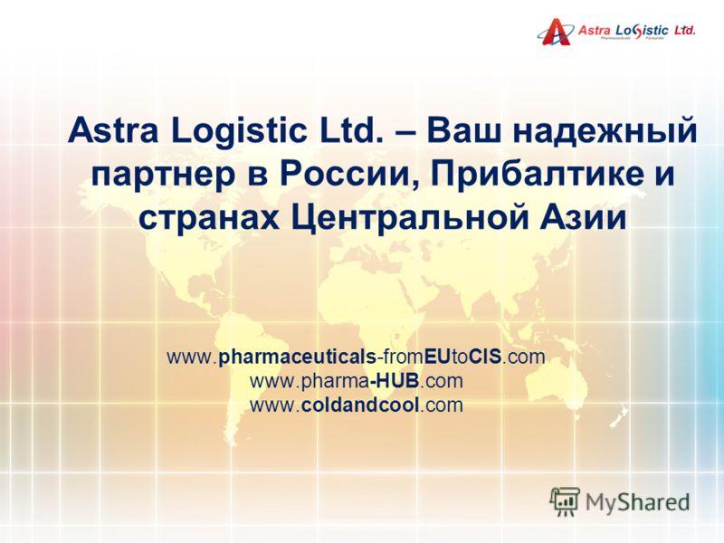 Astra Logistic Ltd. – Ваш надежный партнер в России, Прибалтике и странах Центральной Азии www.pharmaceuticals-fromEUtoCIS.com www.pharma-HUB.com www.coldandcool.com