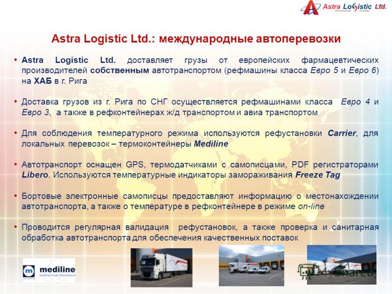 Astra Logistic Ltd. доставляет грузы от европейских фармацевтических производителей собственным автотранспортом (рефмашины класса Евро 5 и Евро 6) на ХАБ в г. Рига Доставка грузов из г. Рига по СНГ осуществляется рефмашинами класса Евро 4 и Евро 3, а