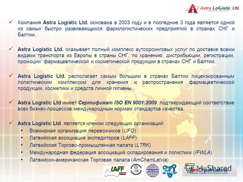 Компания Astra Logistic Ltd. основана в 2003 году и в последние 3 года является одной из самых быстро развивающихся фармлогистических предприятий в странах СНГ и Балтии. Astra Logistic Ltd. оказывает полный комплекс аутсорсинговых услуг по доставке в