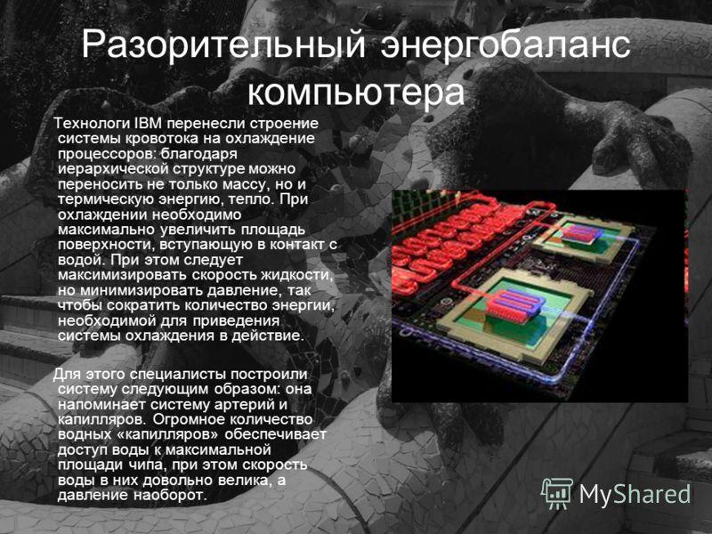 Разорительный энергобаланс компьютера Технологи IBM перенесли строение системы кровотока на охлаждение процессоров: благодаря иерархической структуре можно переносить не только массу, но и термическую энергию, тепло. При охлаждении необходимо максима