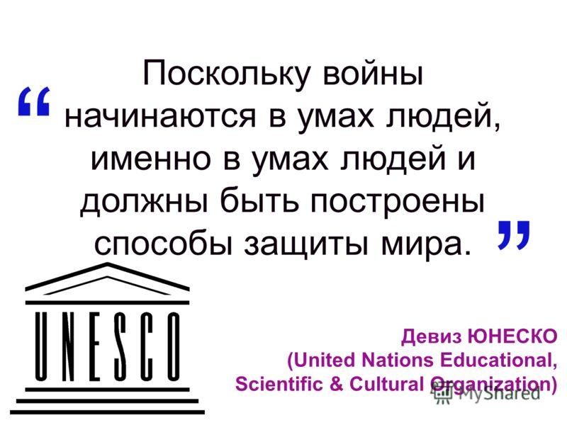 Девиз ЮНЕСКО (United Nations Educational, Scientific & Cultural Organization) Поскольку войны начинаются в умах людей, именно в умах людей и должны быть построены способы защиты мира.