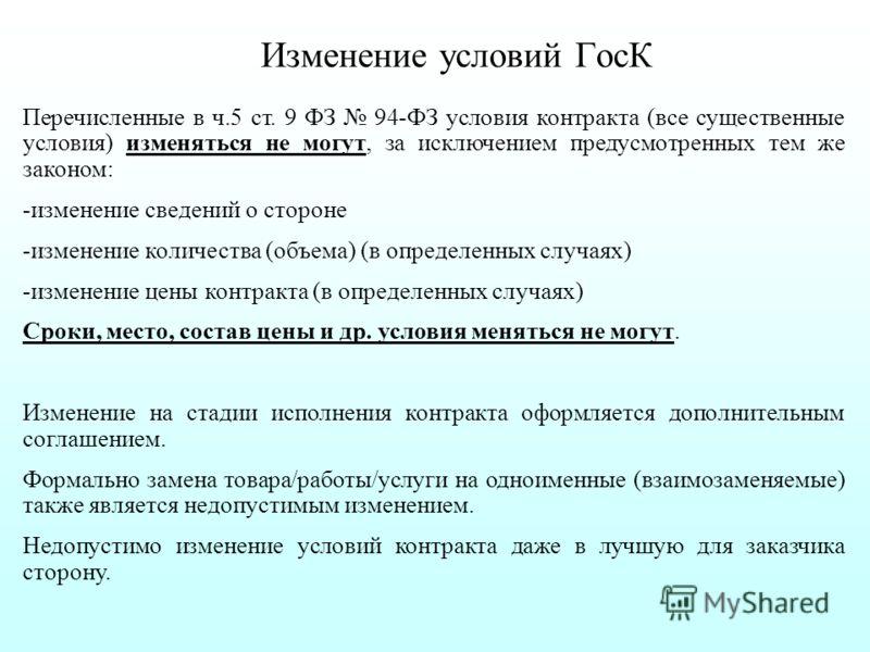 Изменение условий ГосК Перечисленные в ч.5 ст. 9 ФЗ 94-ФЗ условия контракта (все существенные условия) изменяться не могут, за исключением предусмотренных тем же законом: -изменение сведений о стороне -изменение количества (объема) (в определенных сл