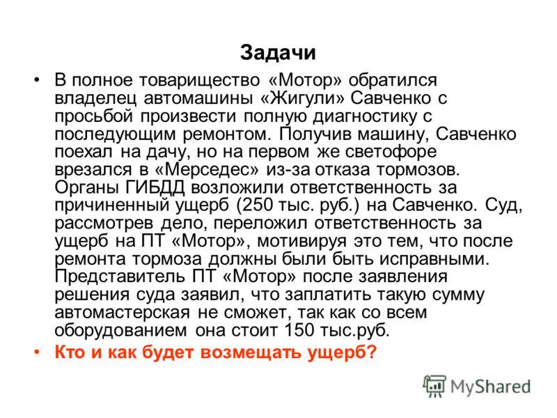 Задачи В полное товарищество «Мотор» обратился владелец автомашины «Жигули» Савченко с просьбой произвести полную диагностику с последующим ремонтом. Получив машину, Савченко поехал на дачу, но на первом же светофоре врезался в «Мерседес» из-за отказ