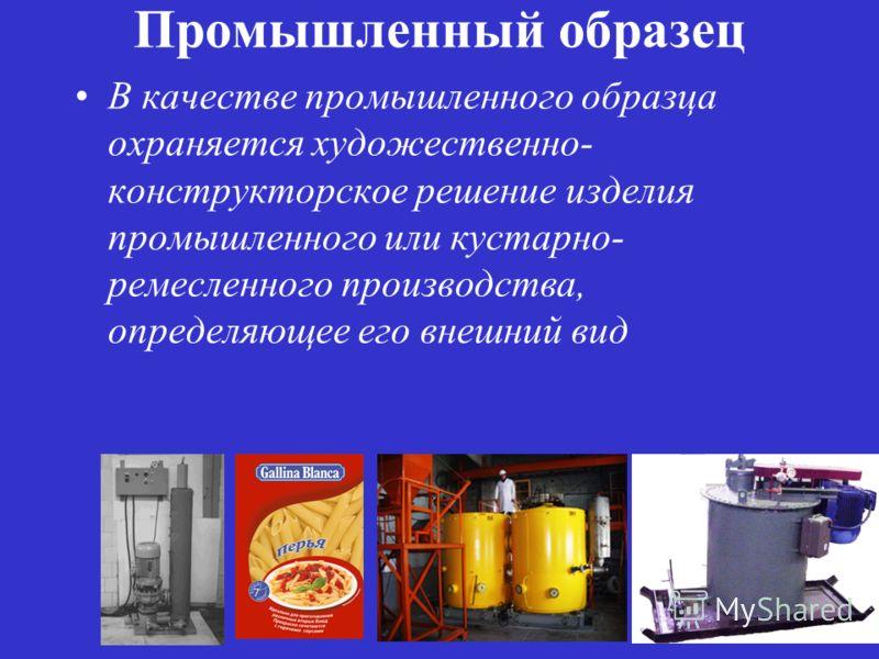 Промышленный образец В качестве промышленного образца охраняется художественно- конструкторское решение изделия промышленного или кустарно- ремесленного производства, определяющее его внешний вид