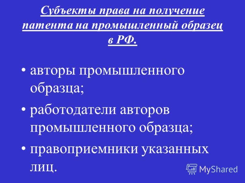 Субъекты права на получение патента на промышленный образец в РФ. авторы промышленного образца; работодатели авторов промышленного образца; правоприемники указанных лиц.