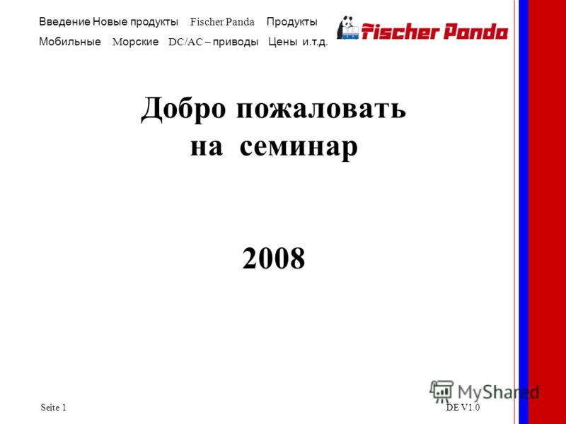 Введение Новые продукты Fischer Panda Продукты Мобильные M орские DC/AC – приводы Цены и.т.д. Seite 1DE V1.0 Добро пожаловать на семинар 2008