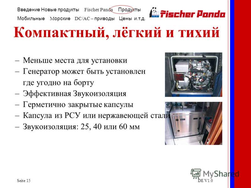 Введение Новые продукты Fischer Panda Продукты Мобильные M орские DC/AC – приводы Цены и.т.д. Seite 15DE V1.0 Компактный, лёгкий и тихий –Меньше места для установки –Генератор может быть установлен где угодно на борту –Эффективная Звукоизоляция –Герм