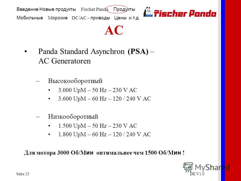 Введение Новые продукты Fischer Panda Продукты Мобильные M орские DC/AC – приводы Цены и.т.д. Seite 23DE V1.0 AC Panda Standard Asynchron (PSA) – AC Generatoren –Высокооборотный 3.000 UpM – 50 Hz – 230 V AC 3.600 UpM – 60 Hz – 120 / 240 V AC –Низкооб