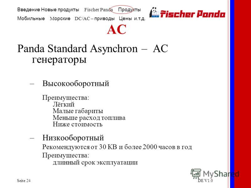 Введение Новые продукты Fischer Panda Продукты Мобильные M орские DC/AC – приводы Цены и.т.д. Seite 24DE V1.0 AC Panda Standard Asynchron – AC генераторы –Высокооборотный Преимущества: Лёгкий Малые габариты Меньше расход топлива Ниже стоимость –Низко