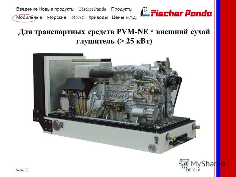 Введение Новые продукты Fischer Panda Продукты Мобильные M орские DC/AC – приводы Цены и.т.д. Seite 33DE V1.0 Для транспортных средств PVM-NE * внешний сухой глушитель (> 25 кВт)