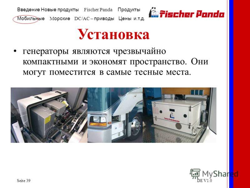 Введение Новые продукты Fischer Panda Продукты Мобильные M орские DC/AC – приводы Цены и.т.д. Seite 39DE V1.0 Установка генераторы являются чрезвычайно компактными и экономят пространство. Они могут поместится в самые тесные места.