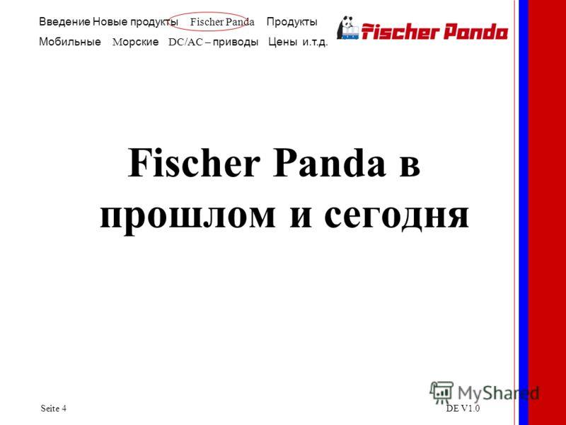 Введение Новые продукты Fischer Panda Продукты Мобильные M орские DC/AC – приводы Цены и.т.д. Seite 4DE V1.0 Fischer Panda в прошлом и сегодня